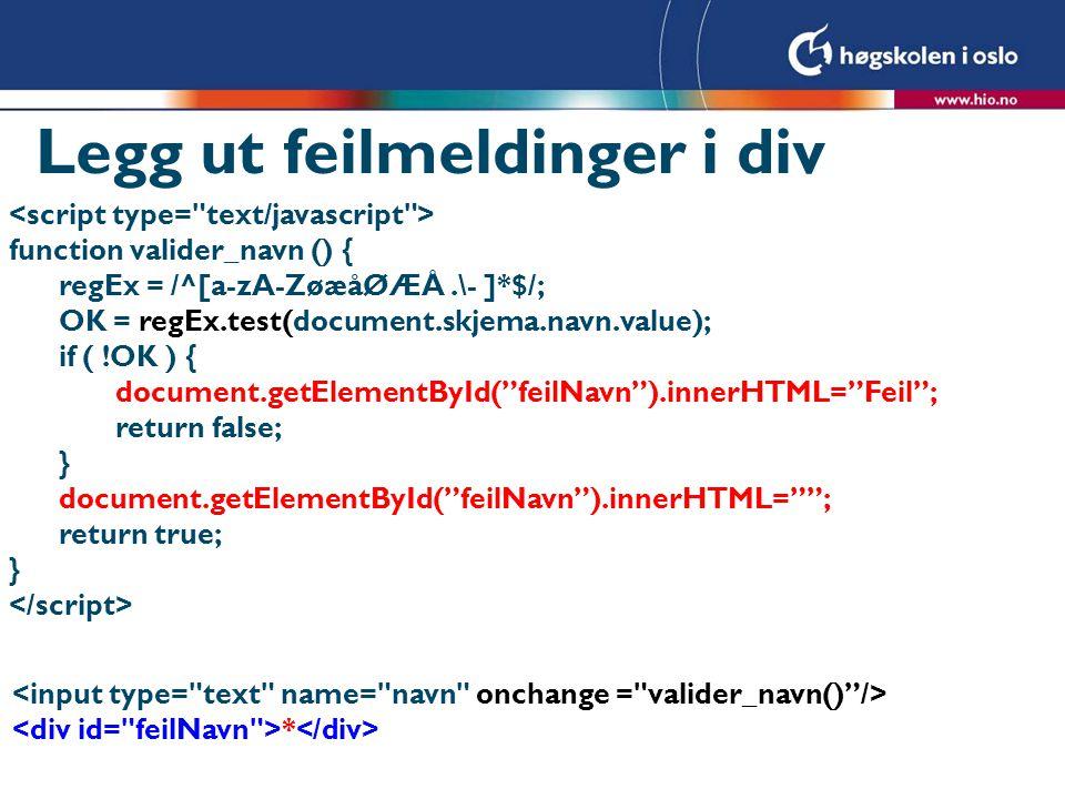 Legg ut feilmeldinger i div function valider_navn () { regEx = /^[a-zA-ZøæåØÆÅ.\- ]*$/; OK = regEx.test(document.skjema.navn.value); if ( !OK ) { document.getElementById( feilNavn ).innerHTML= Feil ; return false; } document.getElementById( feilNavn ).innerHTML= ; return true; } *