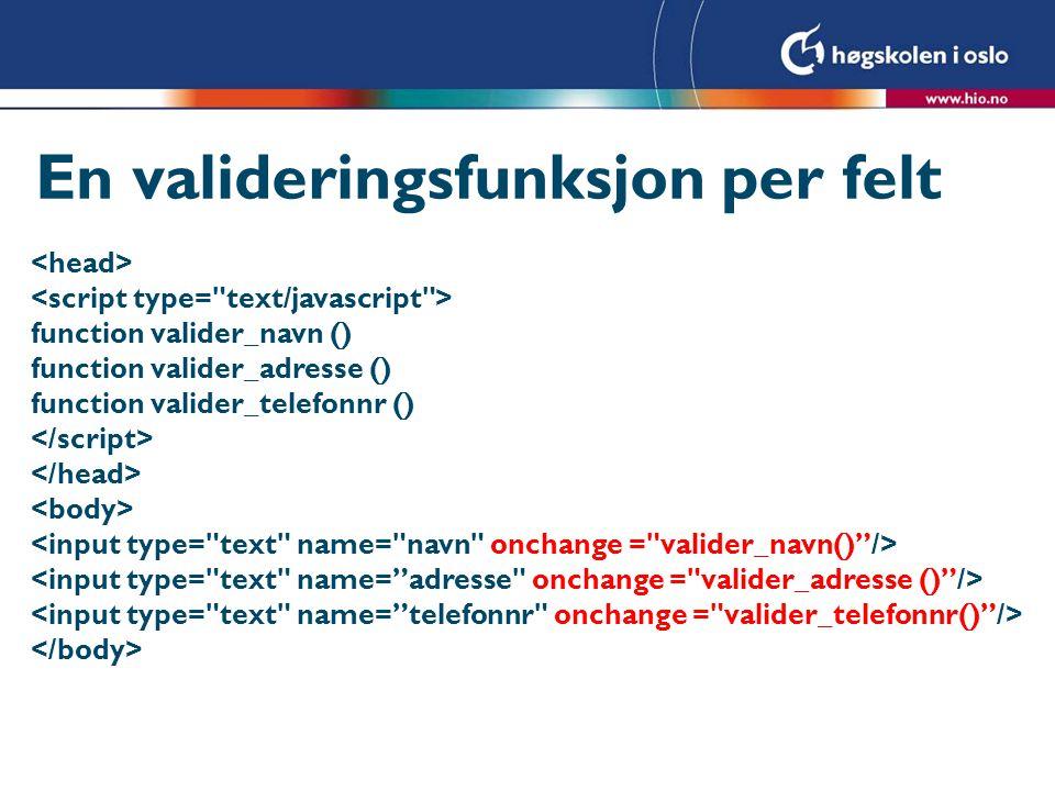 En valideringsfunksjon per felt function valider_navn () function valider_adresse () function valider_telefonnr ()