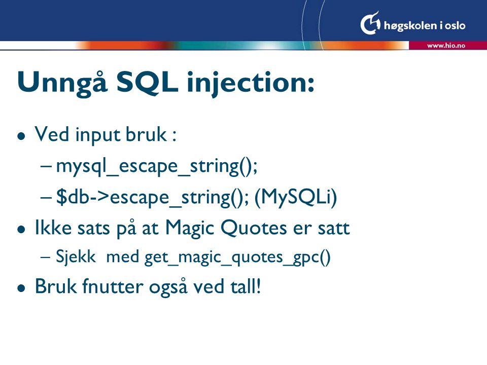 Unngå SQL injection: l Ved input bruk : –mysql_escape_string(); –$db->escape_string(); (MySQLi) l Ikke sats på at Magic Quotes er satt –Sjekk med get_