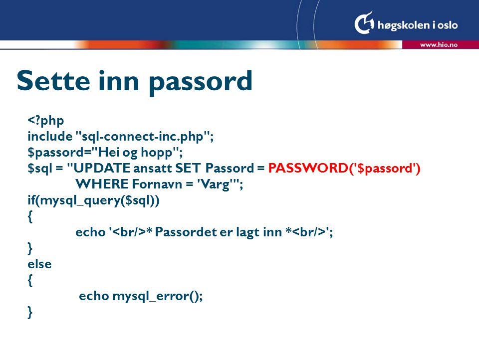Sjekke passord <?php include sql-connect-inc.php ; $sjekk_passord= Hei og hopp ; $sql = SELECT * FROM ansatt WHERE (Fornavn = Varg ) AND (Passord = PASSWORD( $sjekk_passord )) ; $resultat = mysql_query($sql); $antall = mysql_num_rows($resultat); if ($antall == 1 ) { echo Passordet er korrekt ; } else { echo Passordet er ikke korrekt! ; }