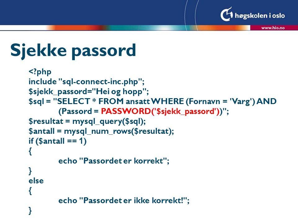 Sesjonsvariabel for innlogging <?php session_start(); include sql-connect-inc.php ; $sjekk_passord=$_REQUEST[passord]; $sql = SELECT * FROM ansatt WHERE (Fornavn = Varg ) AND (Passord = PASSWORD( $sjekk_passord )) ; $resultat = mysql_query($sql); $antall = mysql_num_rows($resultat); if ($antall == 1 ) { $_SESSION[ loggetInn ]=true; } else { $_SESSION[ loggetInn ]=false; }