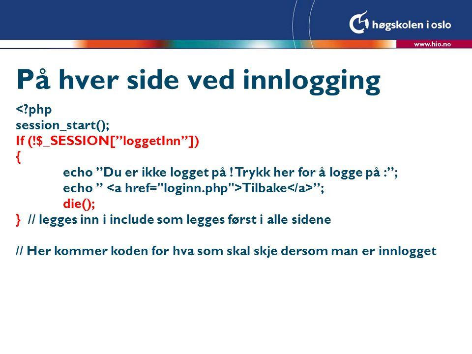 """På hver side ved innlogging <?php session_start(); If (!$_SESSION[""""loggetInn""""]) { echo """"Du er ikke logget på ! Trykk her for å logge på :""""; echo """" Til"""