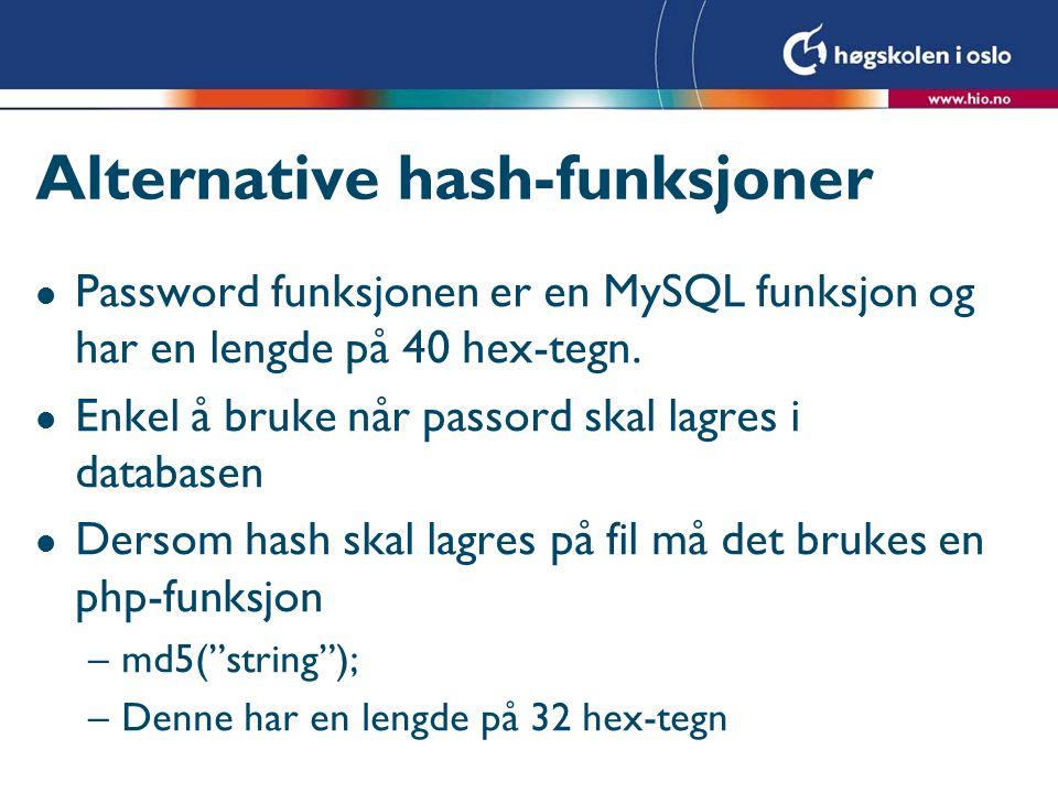 Alternative hash-funksjoner l Men MD5 har en forholdsvis kort hash Alternativt sha 1 som har en 40 char hex hash l Kan bruke den generelle hash-funksjonen i PHP for å lage lengre hash'er –Hash( algoritme , string ); l Algoritme kan være f.eks –sha256 : 64 char hex –sha512 :128 char hex