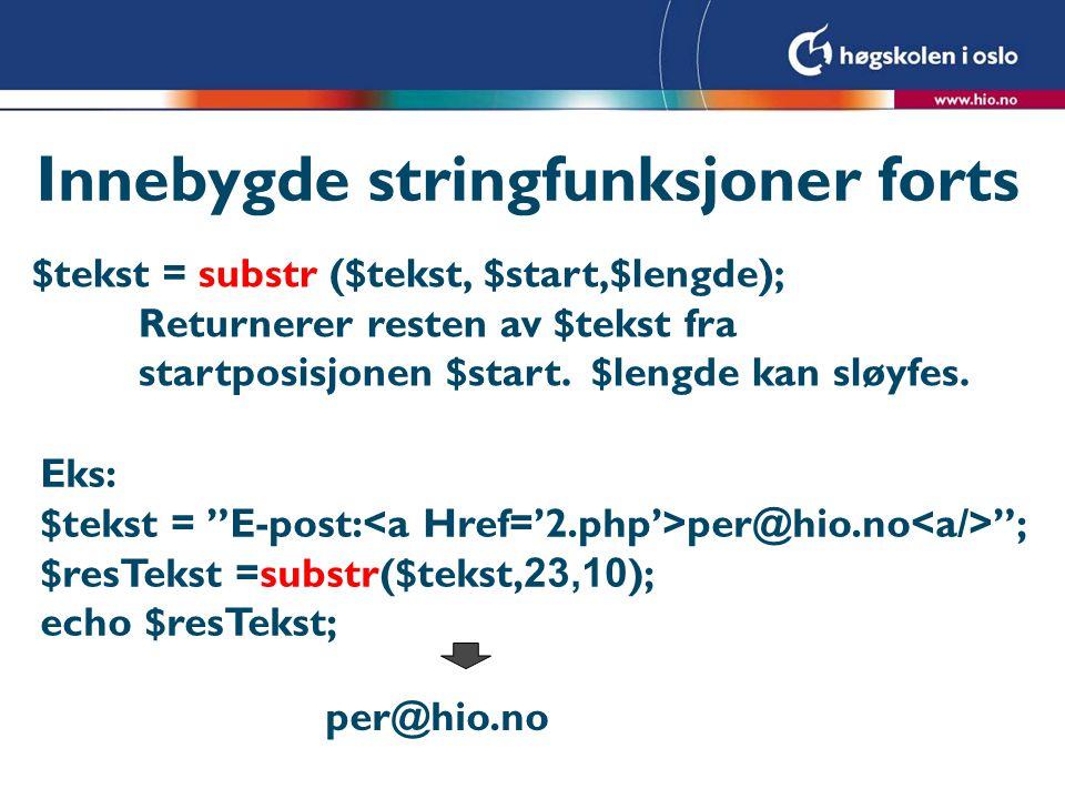 Innebygde stringfunksjoner forts $tekst = substr ($tekst, $start,$lengde); Returnerer resten av $tekst fra startposisjonen $start. $lengde kan sløyfes