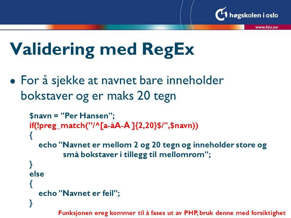 Validering med RegEx l For å sjekke at navnet bare inneholder bokstaver og er maks 20 tegn $navn = Per Hansen ; if(!preg_match( /^[a-åA-Å ]{2,20}$/ ,$navn)) { echo Navnet er mellom 2 og 20 tegn og inneholder store og små bokstaver i tillegg til mellomrom ; } else { echo Navnet er feil ; } Funksjonen ereg kommer til å fases ut av PHP, bruk denne med forsiktighet