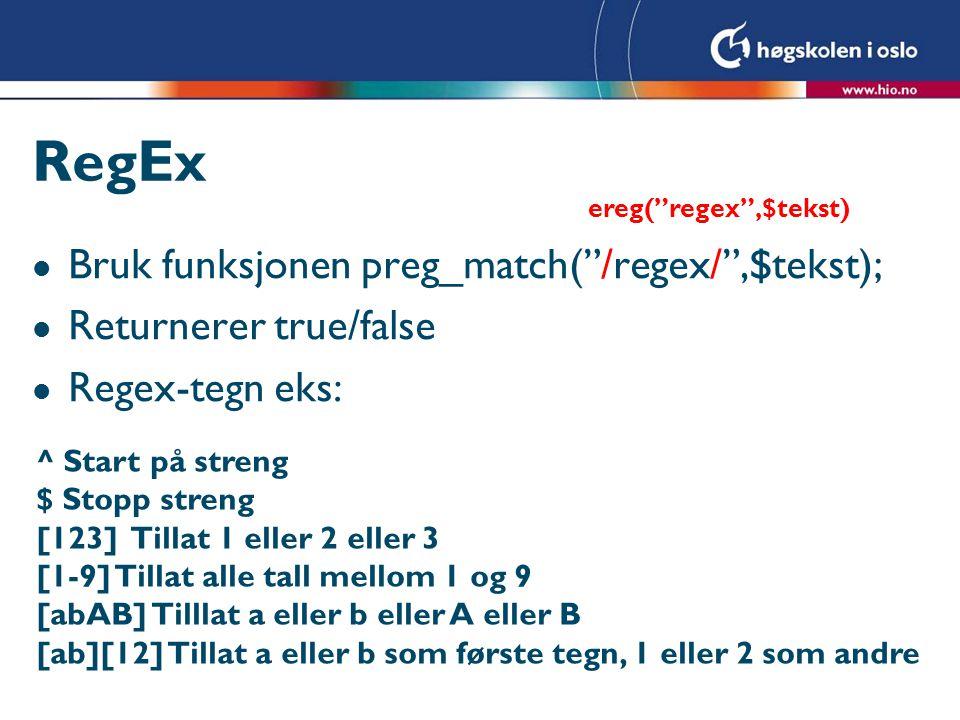 RegEx l Bruk funksjonen preg_match( /regex/ ,$tekst); l Returnerer true/false l Regex-tegn eks: ^ Start på streng $ Stopp streng [123] Tillat 1 eller 2 eller 3 [1-9] Tillat alle tall mellom 1 og 9 [abAB] Tilllat a eller b eller A eller B [ab][12] Tillat a eller b som første tegn, 1 eller 2 som andre ereg( regex ,$tekst)