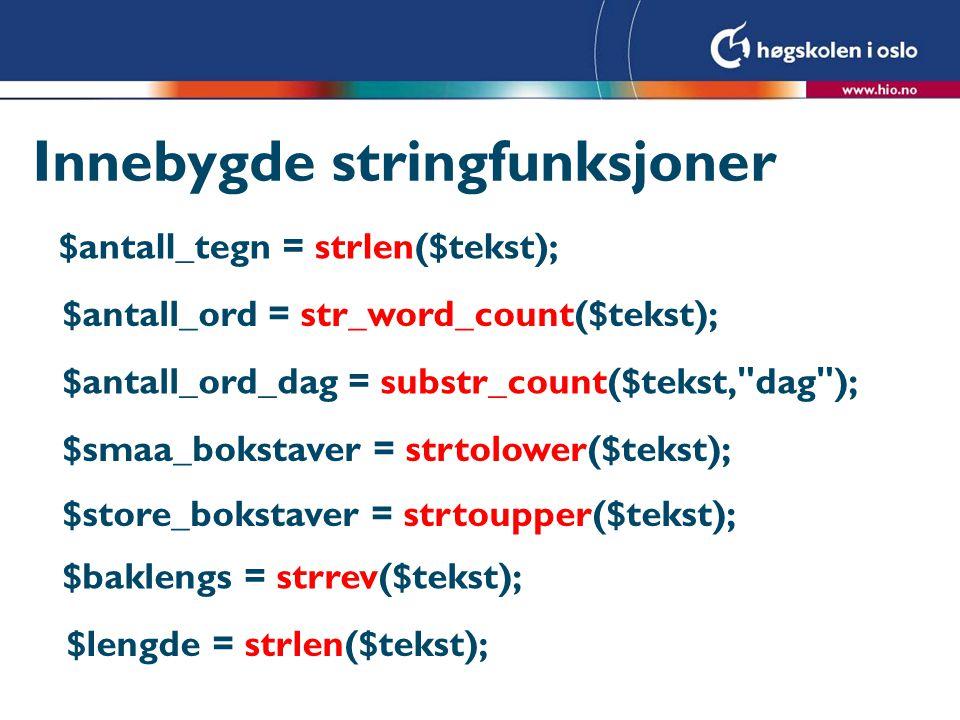 Innebygde stringfunksjoner $antall_tegn = strlen($tekst); $antall_ord = str_word_count($tekst); $antall_ord_dag = substr_count($tekst, dag ); $smaa_bokstaver = strtolower($tekst); $store_bokstaver = strtoupper($tekst); $baklengs = strrev($tekst); $lengde = strlen($tekst);