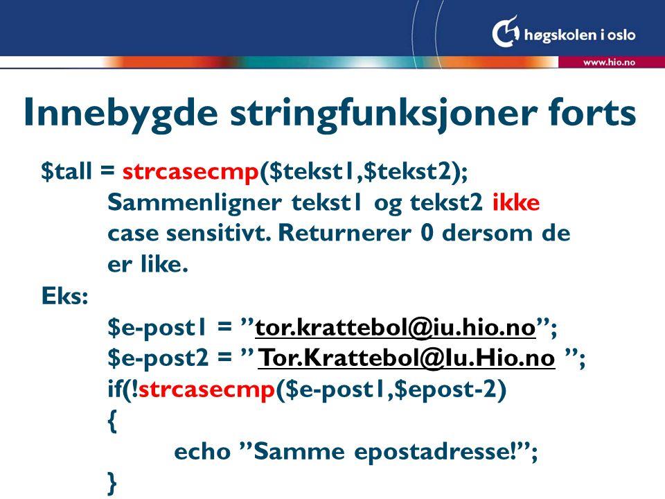 Innebygde stringfunksjoner forts $tall = strcasecmp($tekst1,$tekst2); Sammenligner tekst1 og tekst2 ikke case sensitivt. Returnerer 0 dersom de er lik