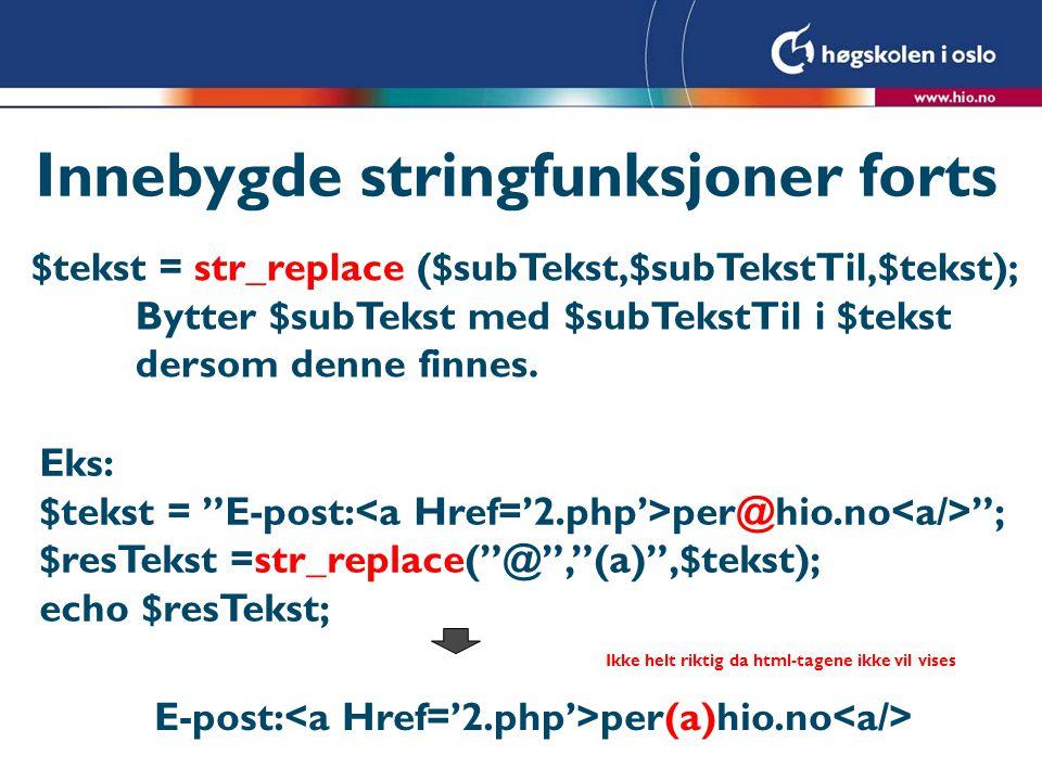 Innebygde stringfunksjoner forts $tekst = str_replace ($subTekst,$subTekstTil,$tekst); Bytter $subTekst med $subTekstTil i $tekst dersom denne finnes.