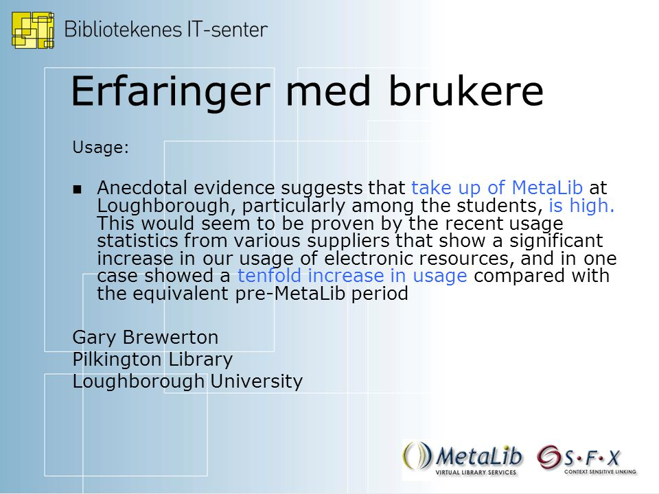 Erfaringer med brukere Usage: Anecdotal evidence suggests that take up of MetaLib at Loughborough, particularly among the students, is high.