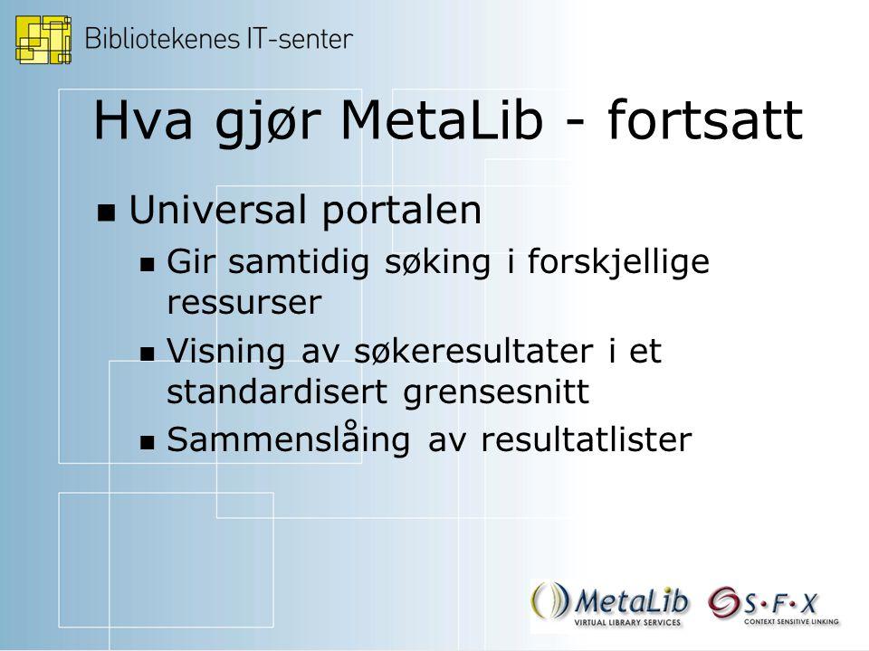 Hva gjør MetaLib - fortsatt Universal portalen Gir samtidig søking i forskjellige ressurser Visning av søkeresultater i et standardisert grensesnitt Sammenslåing av resultatlister