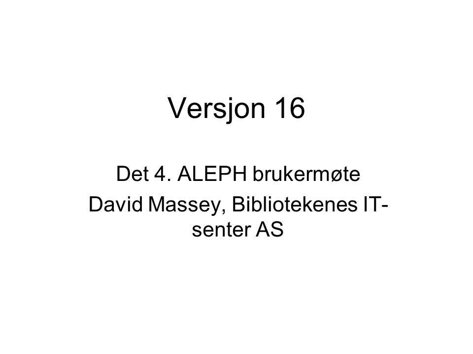 Versjon 16 Det 4. ALEPH brukermøte David Massey, Bibliotekenes IT- senter AS