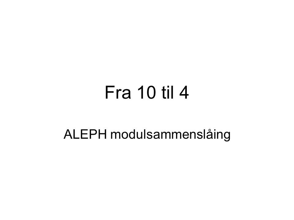 Fra 10 til 4 ALEPH modulsammenslåing