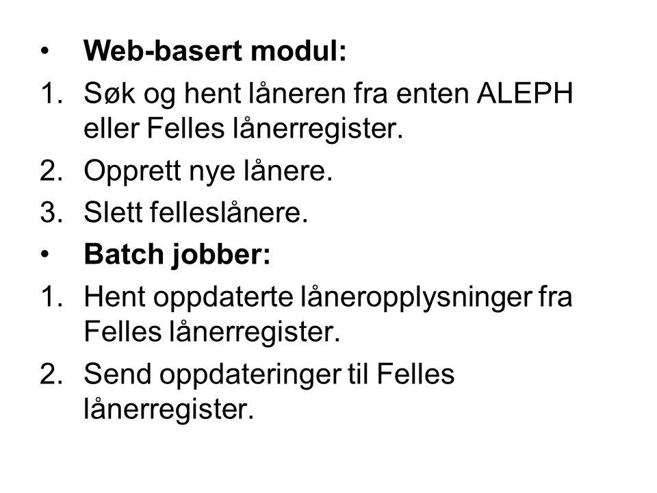 Web-basert modul: 1.Søk og hent låneren fra enten ALEPH eller Felles lånerregister. 2.Opprett nye lånere. 3.Slett felleslånere. Batch jobber: 1.Hent o
