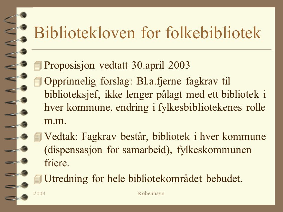 2003København Bibliotekloven for folkebibliotek 4 Proposisjon vedtatt 30.april 2003 4 Opprinnelig forslag: Bl.a.fjerne fagkrav til biblioteksjef, ikke lenger pålagt med ett bibliotek i hver kommune, endring i fylkesbibliotekenes rolle m.m.