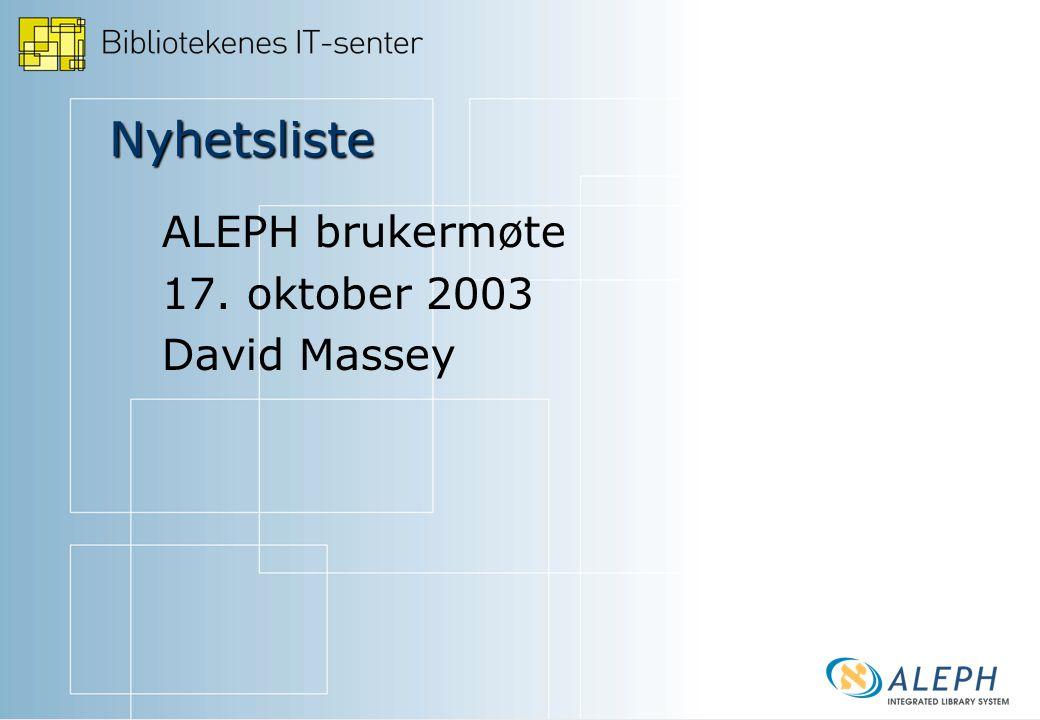 Nyhetsliste ALEPH brukermøte 17. oktober 2003 David Massey