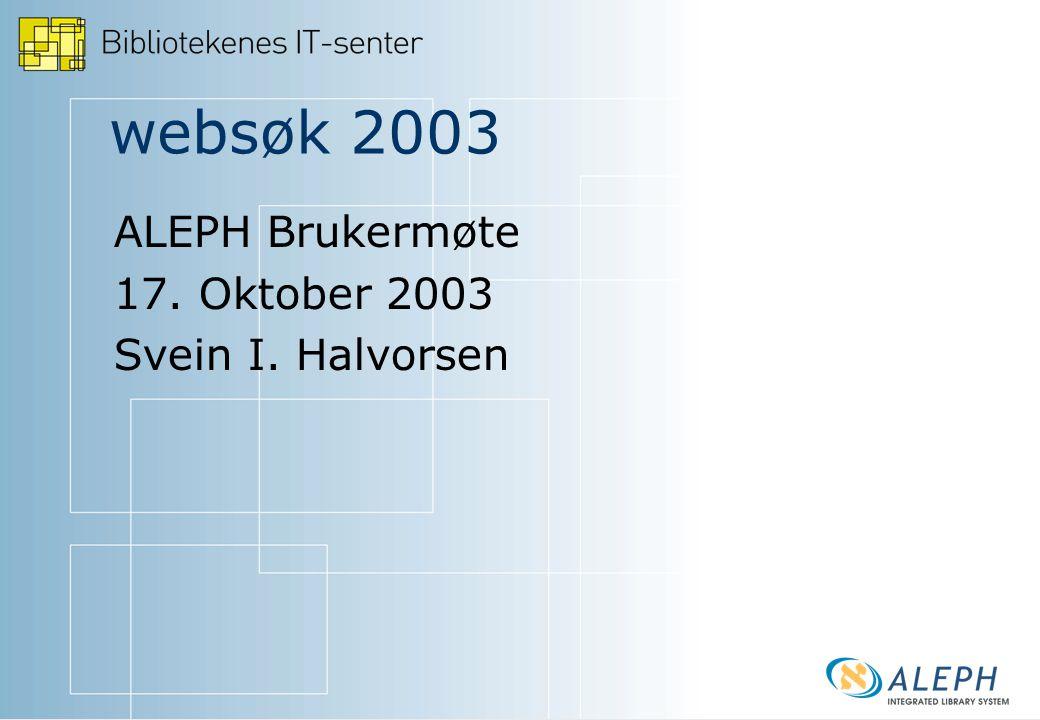 websøk 2003 ALEPH Brukermøte 17. Oktober 2003 Svein I. Halvorsen
