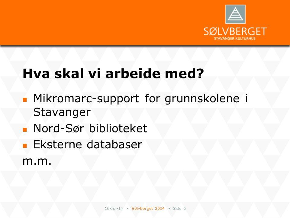 16-Jul-14 Sølvberget 2004 Side 6 Hva skal vi arbeide med? Mikromarc-support for grunnskolene i Stavanger Nord-Sør biblioteket Eksterne databaser m.m.