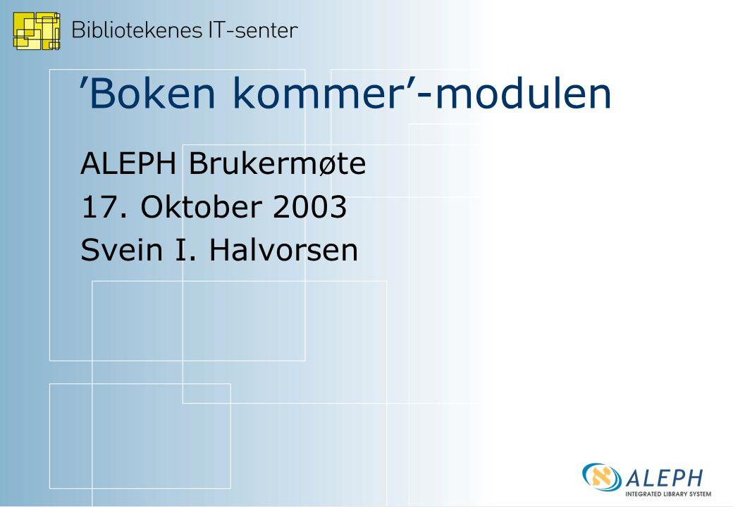 'Boken kommer'-modulen ALEPH Brukermøte 17. Oktober 2003 Svein I. Halvorsen