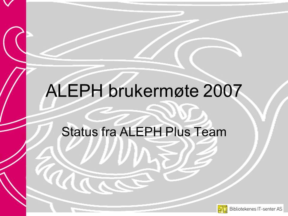 ALEPH brukermøte 2007 Status fra ALEPH Plus Team