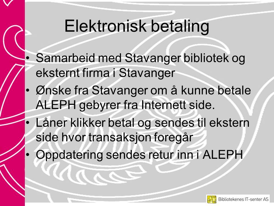 Elektronisk betaling Samarbeid med Stavanger bibliotek og eksternt firma i Stavanger Ønske fra Stavanger om å kunne betale ALEPH gebyrer fra Internett side.