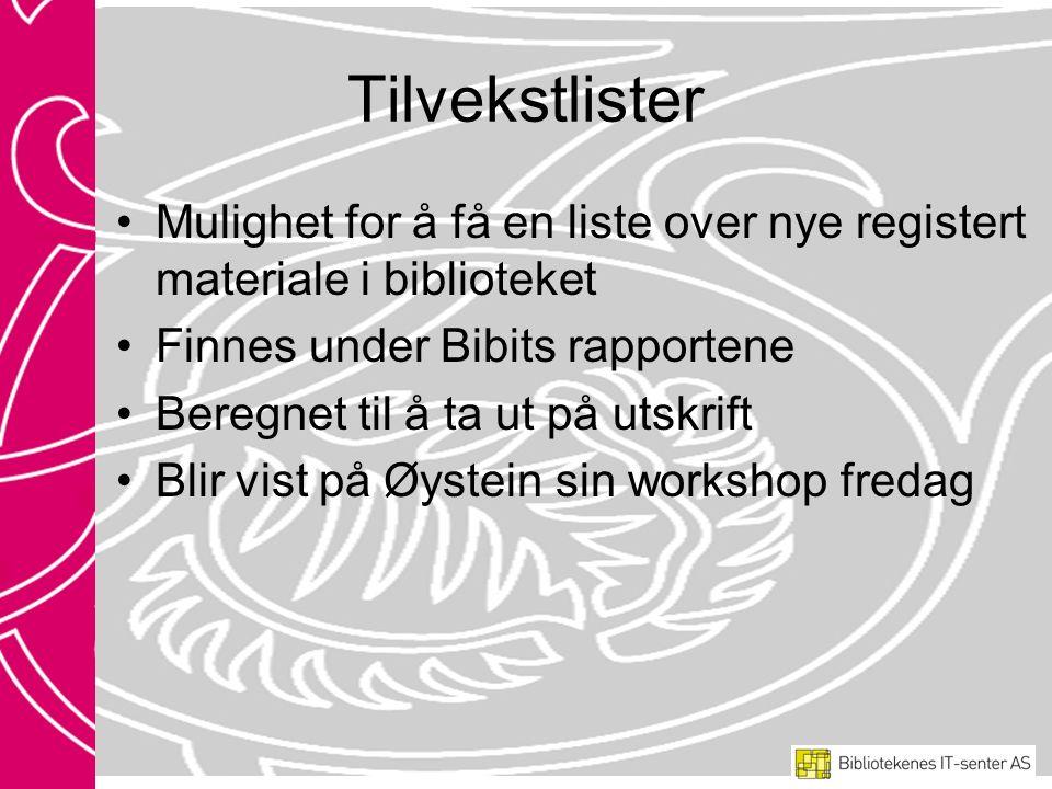 Tilvekstlister Mulighet for å få en liste over nye registert materiale i biblioteket Finnes under Bibits rapportene Beregnet til å ta ut på utskrift Blir vist på Øystein sin workshop fredag