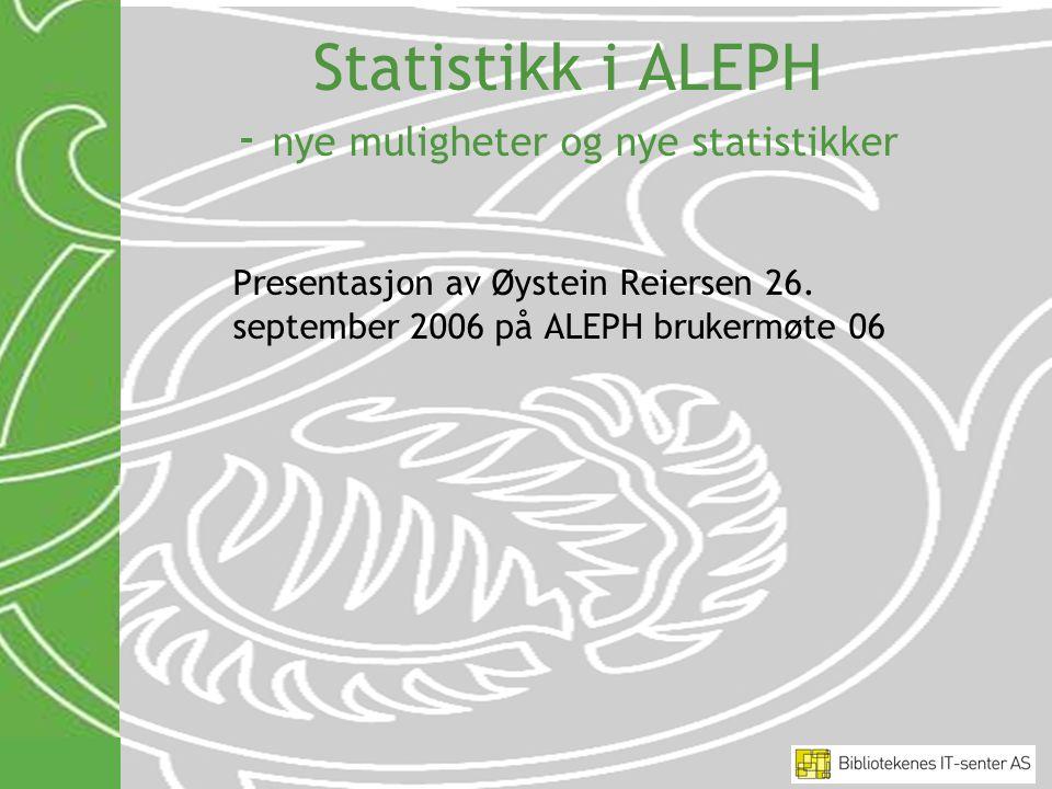Statistikk i ALEPH - nye muligheter og nye statistikker Presentasjon av Øystein Reiersen 26. september 2006 på ALEPH brukermøte 06