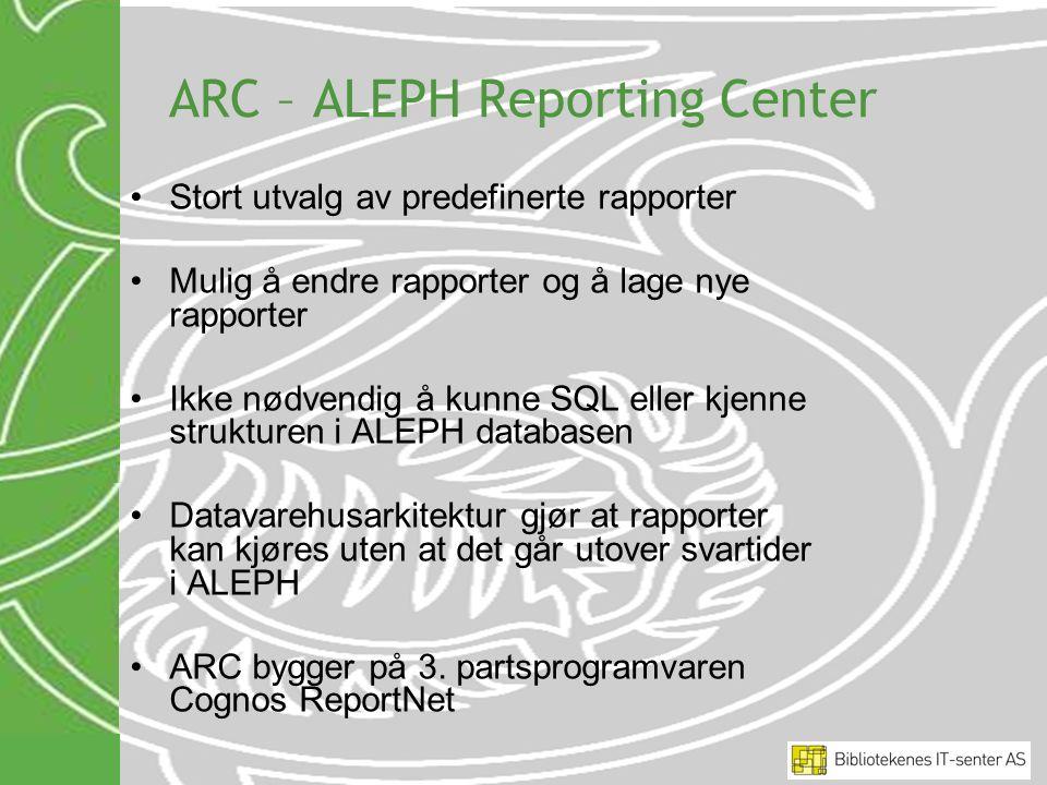 ARC – ALEPH Reporting Center Stort utvalg av predefinerte rapporter Mulig å endre rapporter og å lage nye rapporter Ikke nødvendig å kunne SQL eller k