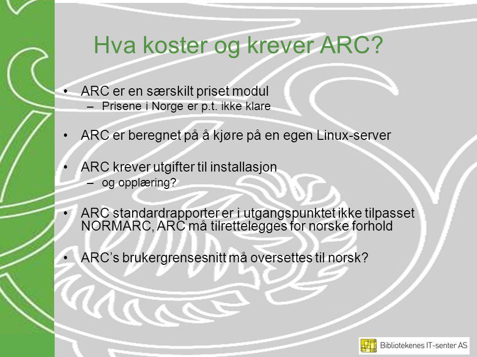 Hva koster og krever ARC? ARC er en særskilt priset modul –Prisene i Norge er p.t. ikke klare ARC er beregnet på å kjøre på en egen Linux-server ARC k