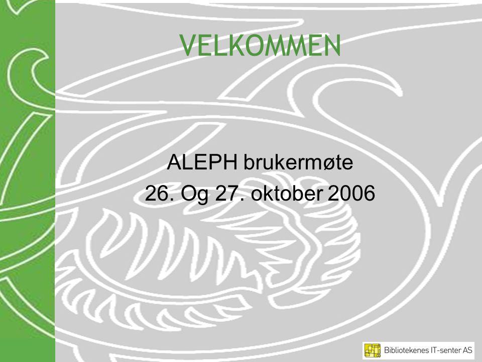 VELKOMMEN ALEPH brukermøte 26. Og 27. oktober 2006
