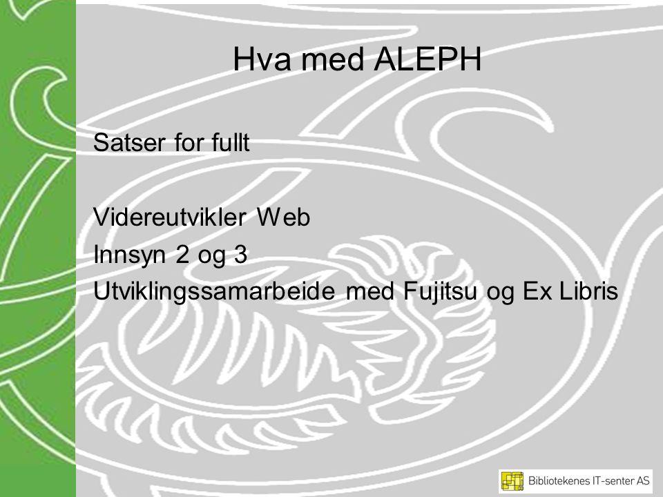 Hva med ALEPH Satser for fullt Videreutvikler Web Innsyn 2 og 3 Utviklingssamarbeide med Fujitsu og Ex Libris