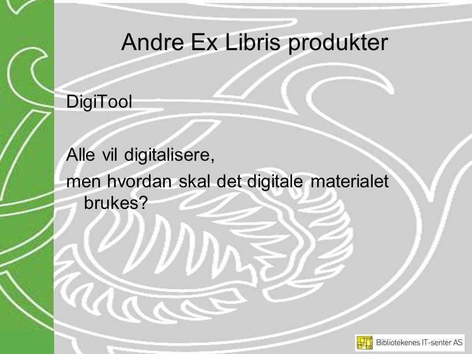 Andre Ex Libris produkter DigiTool Alle vil digitalisere, men hvordan skal det digitale materialet brukes?