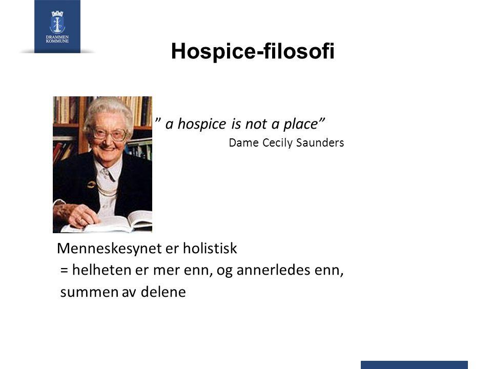 """Hospice-filosofi """" a hospice is not a place"""" Dame Cecily Saunders Menneskesynet er holistisk = helheten er mer enn, og annerledes enn, summen av delen"""