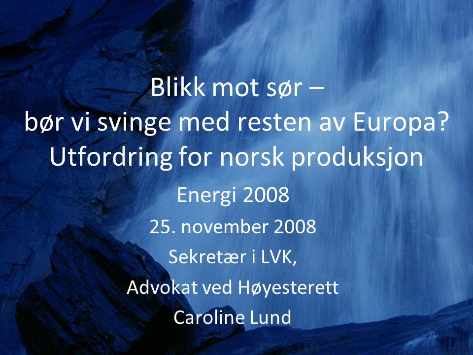 Blikk mot sør – bør vi svinge med resten av Europa? Utfordring for norsk produksjon Energi 2008 25. november 2008 Sekretær i LVK, Advokat ved Høyester