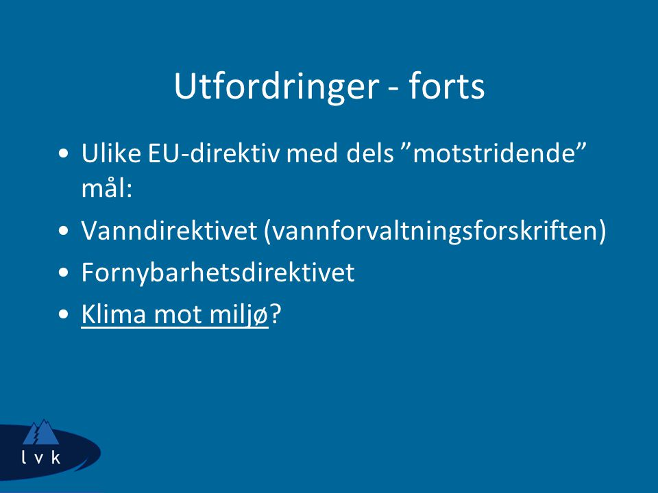 "Utfordringer - forts Ulike EU-direktiv med dels ""motstridende"" mål: Vanndirektivet (vannforvaltningsforskriften) Fornybarhetsdirektivet Klima mot milj"