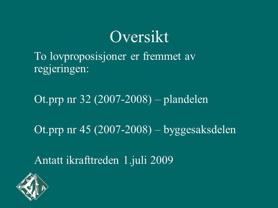Oversikt To lovproposisjoner er fremmet av regjeringen: Ot.prp nr 32 (2007-2008) – plandelen Ot.prp nr 45 (2007-2008) – byggesaksdelen Antatt ikrafttreden 1.juli 2009