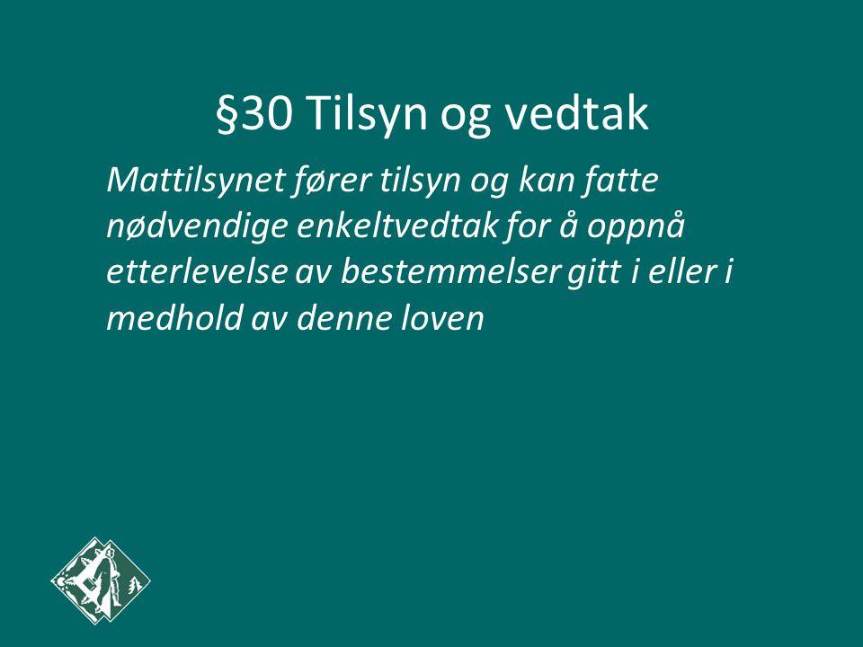 §30 Tilsyn og vedtak Mattilsynet fører tilsyn og kan fatte nødvendige enkeltvedtak for å oppnå etterlevelse av bestemmelser gitt i eller i medhold av denne loven