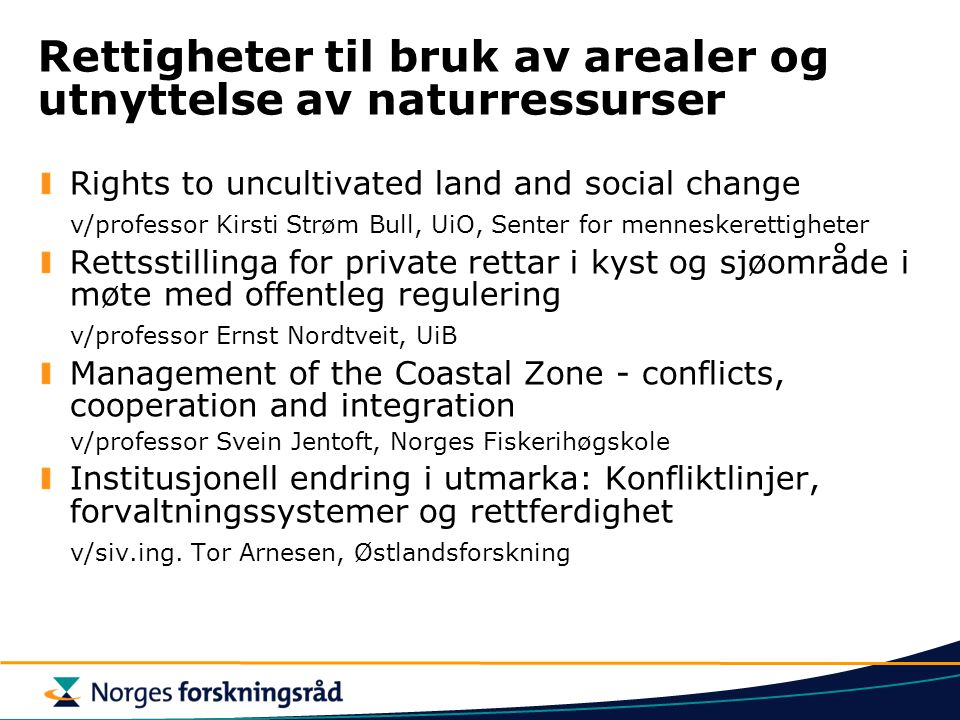 Rettigheter til bruk av arealer og utnyttelse av naturressurser Rights to uncultivated land and social change v/professor Kirsti Strøm Bull, UiO, Senter for menneskerettigheter Rettsstillinga for private rettar i kyst og sjøområde i møte med offentleg regulering v/professor Ernst Nordtveit, UiB Management of the Coastal Zone - conflicts, cooperation and integration v/professor Svein Jentoft, Norges Fiskerihøgskole Institusjonell endring i utmarka: Konfliktlinjer, forvaltningssystemer og rettferdighet v/siv.ing.