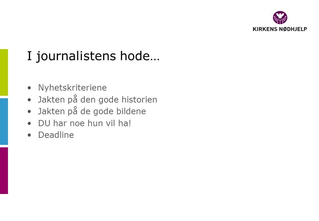 I journalistens hode… Nyhetskriteriene Jakten på den gode historien Jakten på de gode bildene DU har noe hun vil ha.