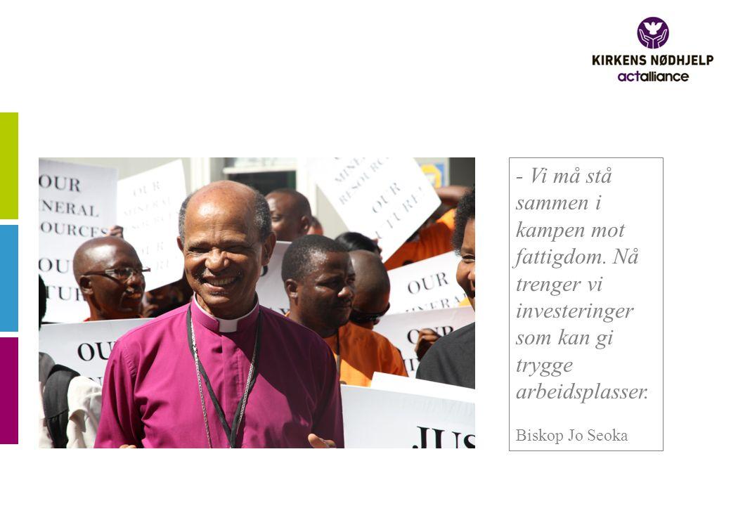 - Vi må stå sammen i kampen mot fattigdom. Nå trenger vi investeringer som kan gi trygge arbeidsplasser. Biskop Jo Seoka