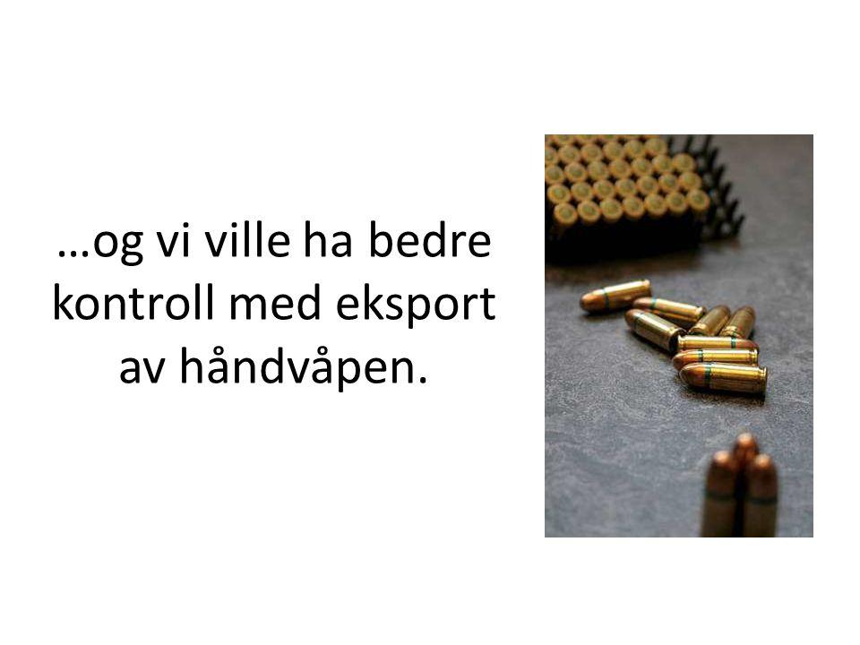 …og vi ville ha bedre kontroll med eksport av håndvåpen.