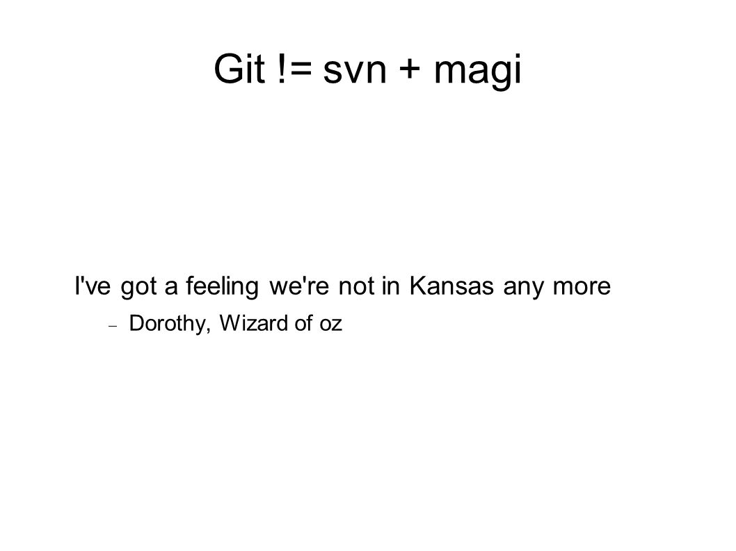 Git != svn + magi I ve got a feeling we re not in Kansas any more  Dorothy, Wizard of oz