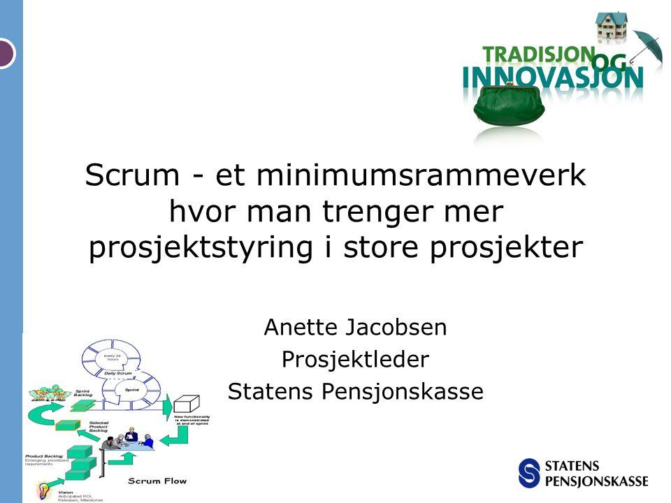 Scrum - et minimumsrammeverk hvor man trenger mer prosjektstyring i store prosjekter Anette Jacobsen Prosjektleder Statens Pensjonskasse