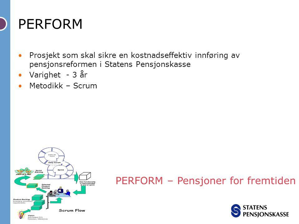 PERFORM Prosjekt som skal sikre en kostnadseffektiv innføring av pensjonsreformen i Statens Pensjonskasse Varighet - 3 år Metodikk – Scrum PERFORM – P