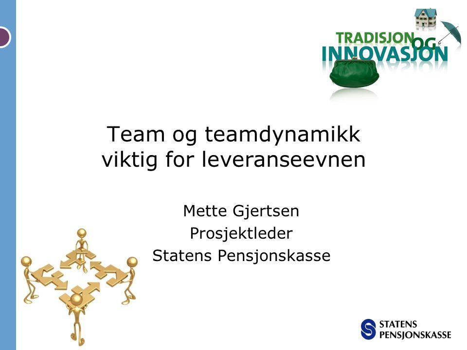 Team og teamdynamikk viktig for leveranseevnen Mette Gjertsen Prosjektleder Statens Pensjonskasse