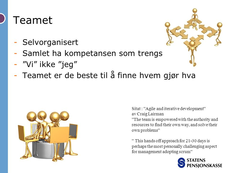 -Selvorganisert -Samlet ha kompetansen som trengs - Vi ikke jeg -Teamet er de beste til å finne hvem gjør hva Teamet Sitat : Agile and iterative development av Craig Lairman The team is empowered with the authority and resources to find their own way, and solve their own problems This hands off approach for 21-30 days is perhaps the most personally challenging aspect for management adopting scrum