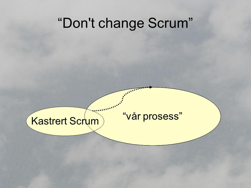 Don t change Scrum vår prosess Kastrert Scrum