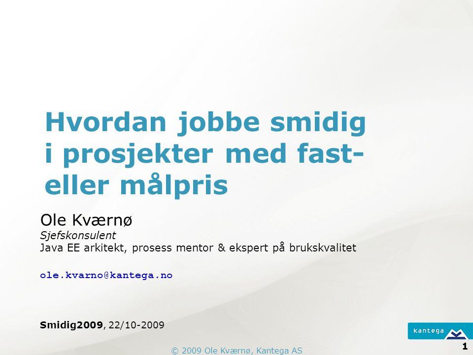 © 2009 Ole Kværnø, Kantega AS 1 Hvordan jobbe smidig i prosjekter med fast- eller målpris Ole Kværnø Sjefskonsulent Java EE arkitekt, prosess mentor & ekspert på brukskvalitet ole.kvarno@kantega.no Smidig2009, 22/10-2009