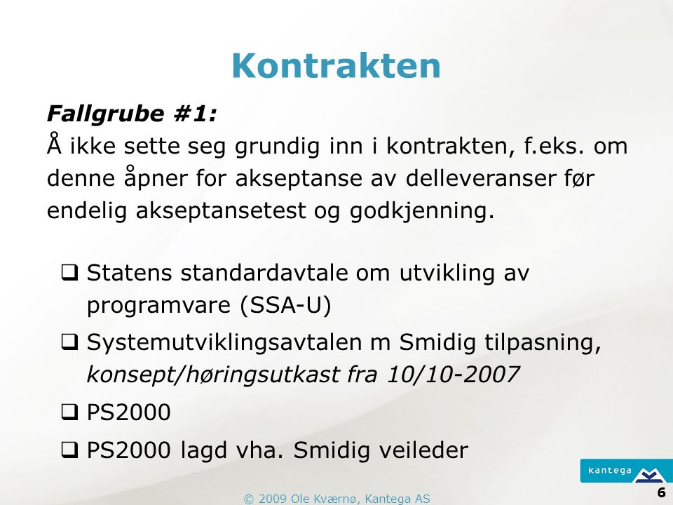 © 2009 Ole Kværnø, Kantega AS 6 Kontrakten  Statens standardavtale om utvikling av programvare (SSA-U)  Systemutviklingsavtalen m Smidig tilpasning, konsept/høringsutkast fra 10/10-2007  PS2000  PS2000 lagd vha.