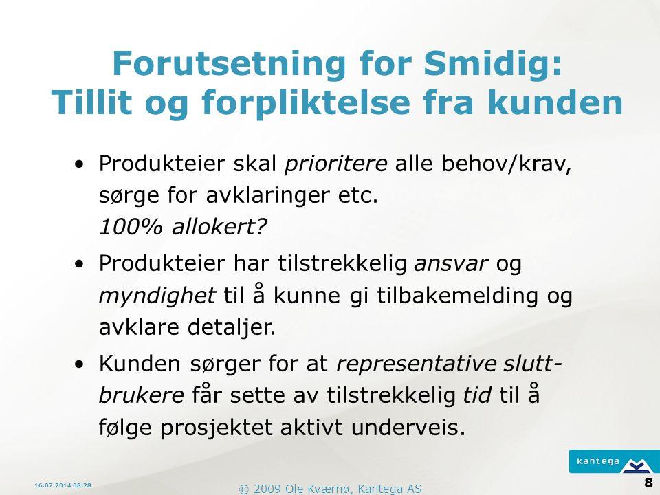 © 2009 Ole Kværnø, Kantega AS 8 16.07.2014 08:30 Forutsetning for Smidig: Tillit og forpliktelse fra kunden Produkteier skal prioritere alle behov/krav, sørge for avklaringer etc.